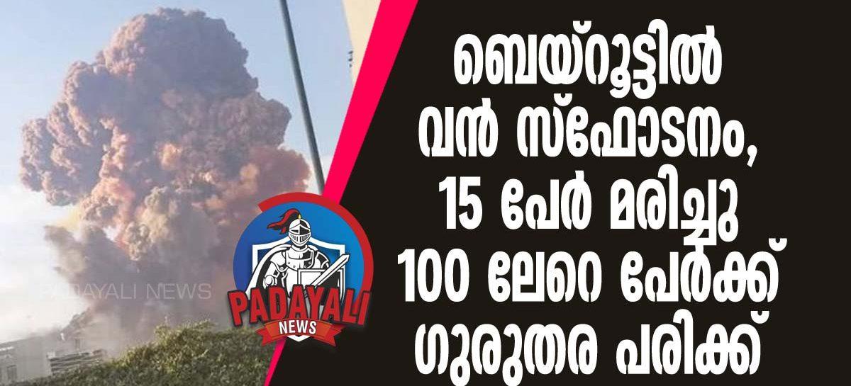 ബെയ്റൂട്ടില് വന് സ്ഫോടനം, 15 പേര് മരിച്ചു 100 ലേറെ പേര്ക്ക് ഗുരുതര പരിക്ക്