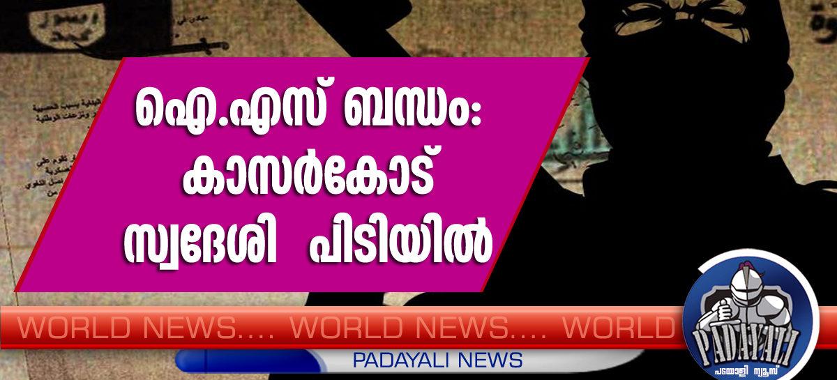 ഐ.എസ് ബന്ധം: കാസര്കോട് സ്വദേശി  പിടിയില്