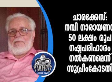 ചാരക്കേസ്: നമ്ബി നാരായണന് 50 ലക്ഷം രൂപ നഷ്ടപരിഹാരം നല്കണമെന്ന് സുപ്രീംകോടതി
